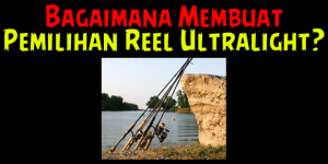 Membuat-Pilihan-Ultralight-Reel